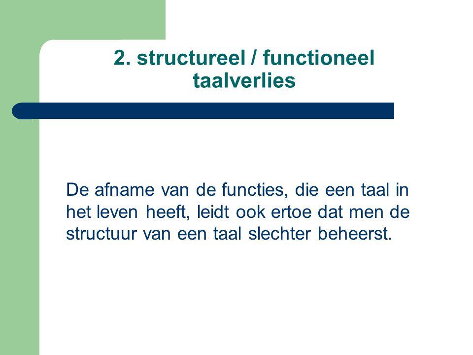 2. structureel / functioneel taalverlies De afname van de functies, die een taal in het leven heeft, leidt ook ertoe dat men de structuur van een taal