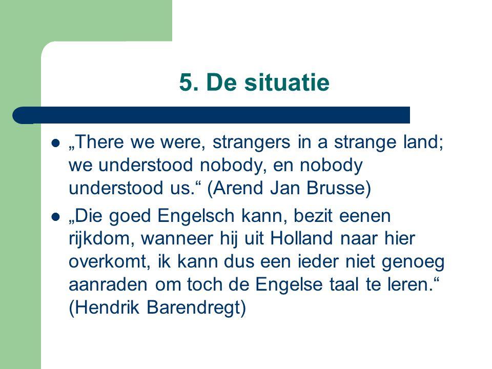 """5. De situatie """"There we were, strangers in a strange land; we understood nobody, en nobody understood us."""" (Arend Jan Brusse) """"Die goed Engelsch kann"""
