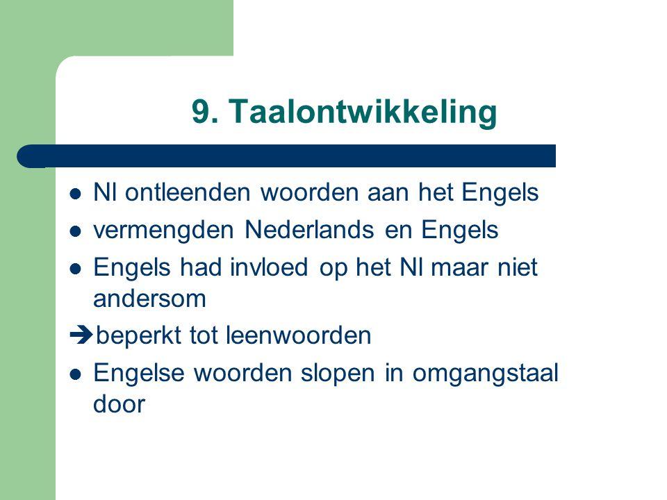 9. Taalontwikkeling Nl ontleenden woorden aan het Engels vermengden Nederlands en Engels Engels had invloed op het Nl maar niet andersom  beperkt tot