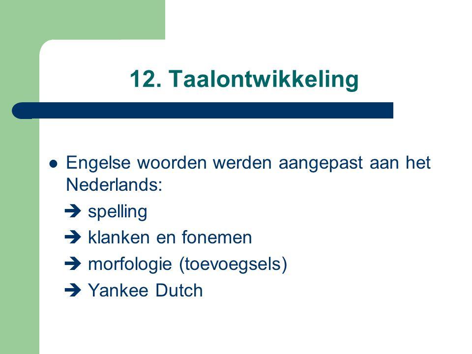 12. Taalontwikkeling Engelse woorden werden aangepast aan het Nederlands:  spelling  klanken en fonemen  morfologie (toevoegsels)  Yankee Dutch