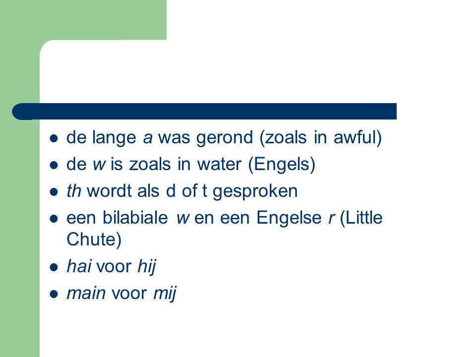 de lange a was gerond (zoals in awful) de w is zoals in water (Engels) th wordt als d of t gesproken een bilabiale w en een Engelse r (Little Chute) h