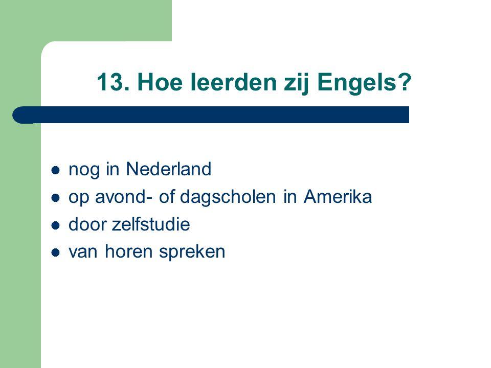 13. Hoe leerden zij Engels? nog in Nederland op avond- of dagscholen in Amerika door zelfstudie van horen spreken