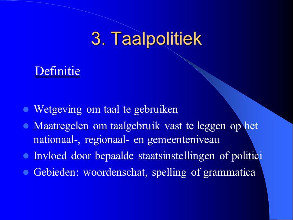 3. Taalpolitiek Wetgeving om taal te gebruiken Maatregelen om taalgebruik vast te leggen op het nationaal-, regionaal- en gemeenteniveau Invloed door