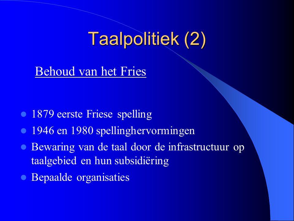 Taalpolitiek (2) 1879 eerste Friese spelling 1946 en 1980 spellinghervormingen Bewaring van de taal door de infrastructuur op taalgebied en hun subsid
