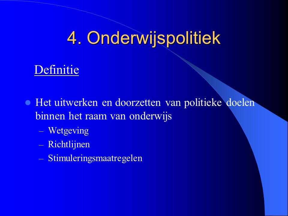 4. Onderwijspolitiek Het uitwerken en doorzetten van politieke doelen binnen het raam van onderwijs – Wetgeving – Richtlijnen – Stimuleringsmaatregele