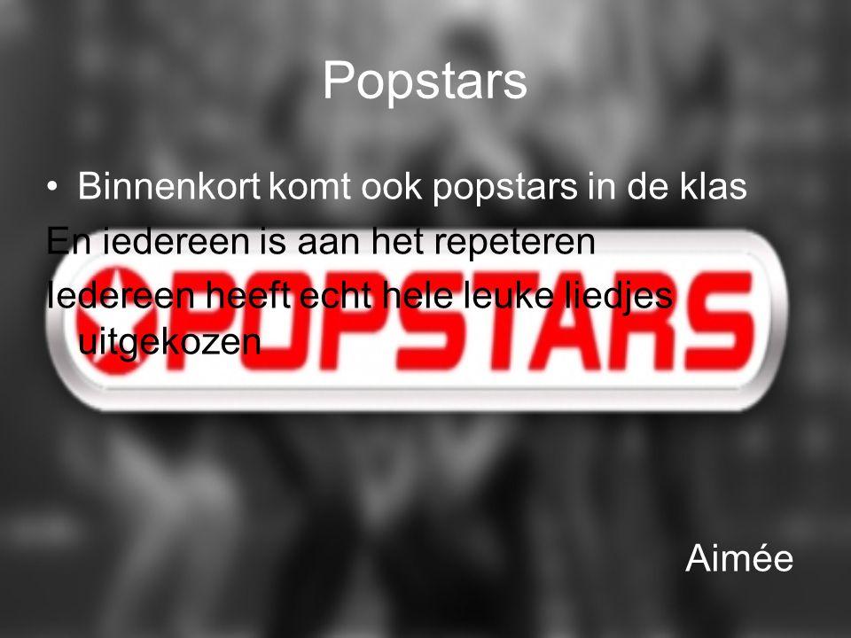 Popstars Binnenkort komt ook popstars in de klas En iedereen is aan het repeteren Iedereen heeft echt hele leuke liedjes uitgekozen Aimée