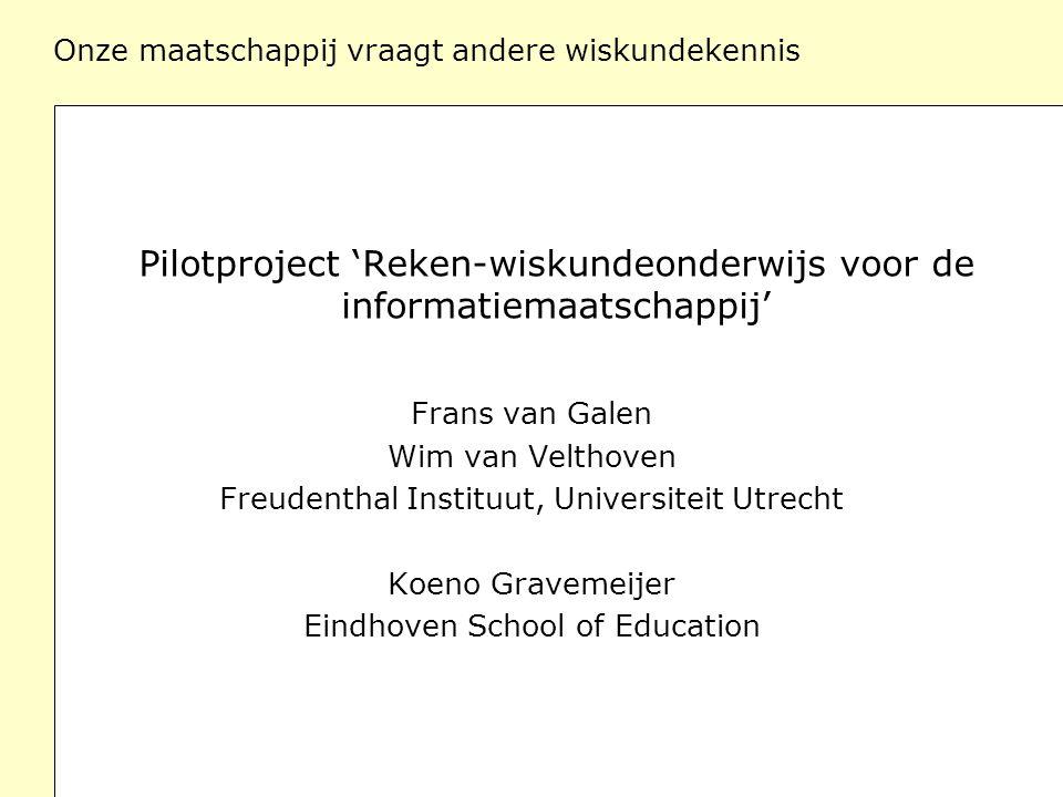 Onze maatschappij vraagt andere wiskundekennis Pilotproject 'Reken-wiskundeonderwijs voor de informatiemaatschappij' Frans van Galen Wim van Velthoven Freudenthal Instituut, Universiteit Utrecht Koeno Gravemeijer Eindhoven School of Education