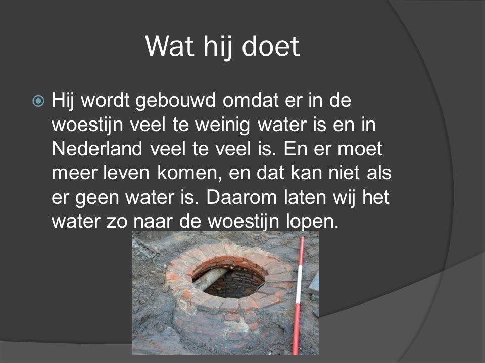 Wat hij doet  Hij wordt gebouwd omdat er in de woestijn veel te weinig water is en in Nederland veel te veel is. En er moet meer leven komen, en dat