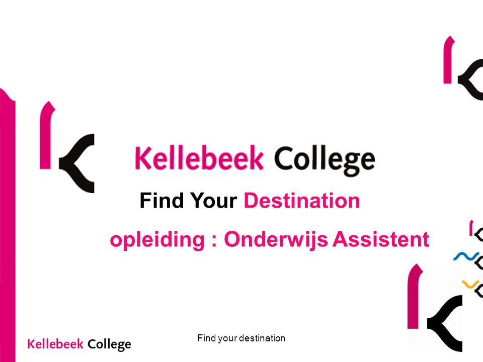 Find your destination Find Your Destination opleiding : Onderwijs Assistent