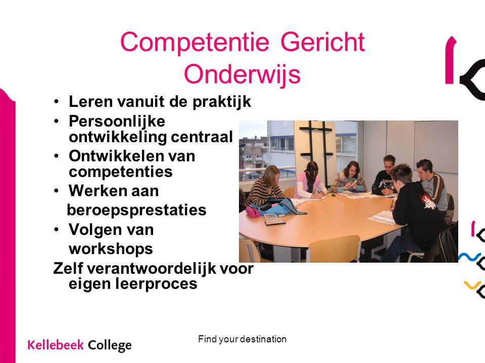 Find your destination Competentie Gericht Onderwijs Leren vanuit de praktijk Persoonlijke ontwikkeling centraal Ontwikkelen van competenties Werken aa