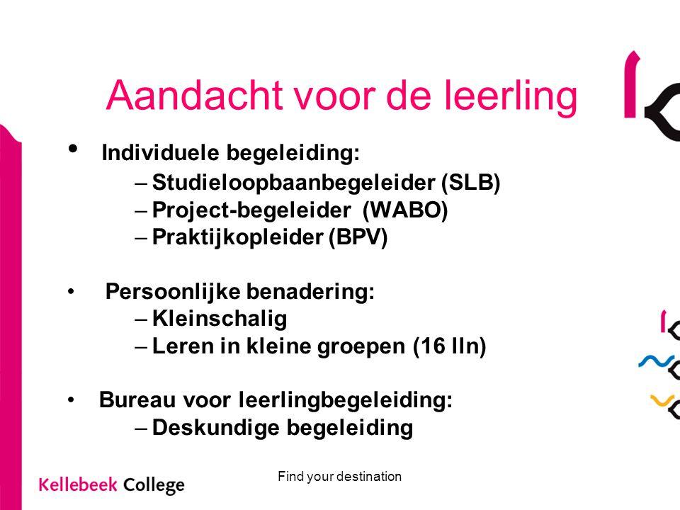 Find your destination Aandacht voor de leerling Individuele begeleiding: –Studieloopbaanbegeleider (SLB) –Project-begeleider (WABO) –Praktijkopleider