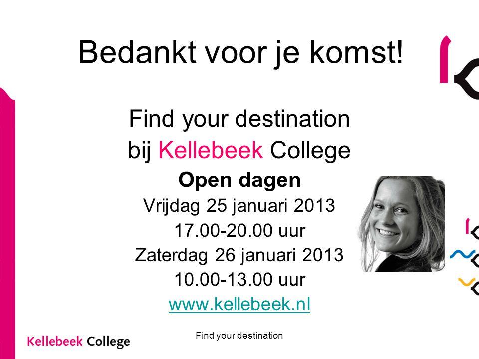 Find your destination Bedankt voor je komst! Find your destination bij Kellebeek College Open dagen Vrijdag 25 januari 2013 17.00-20.00 uur Zaterdag 2
