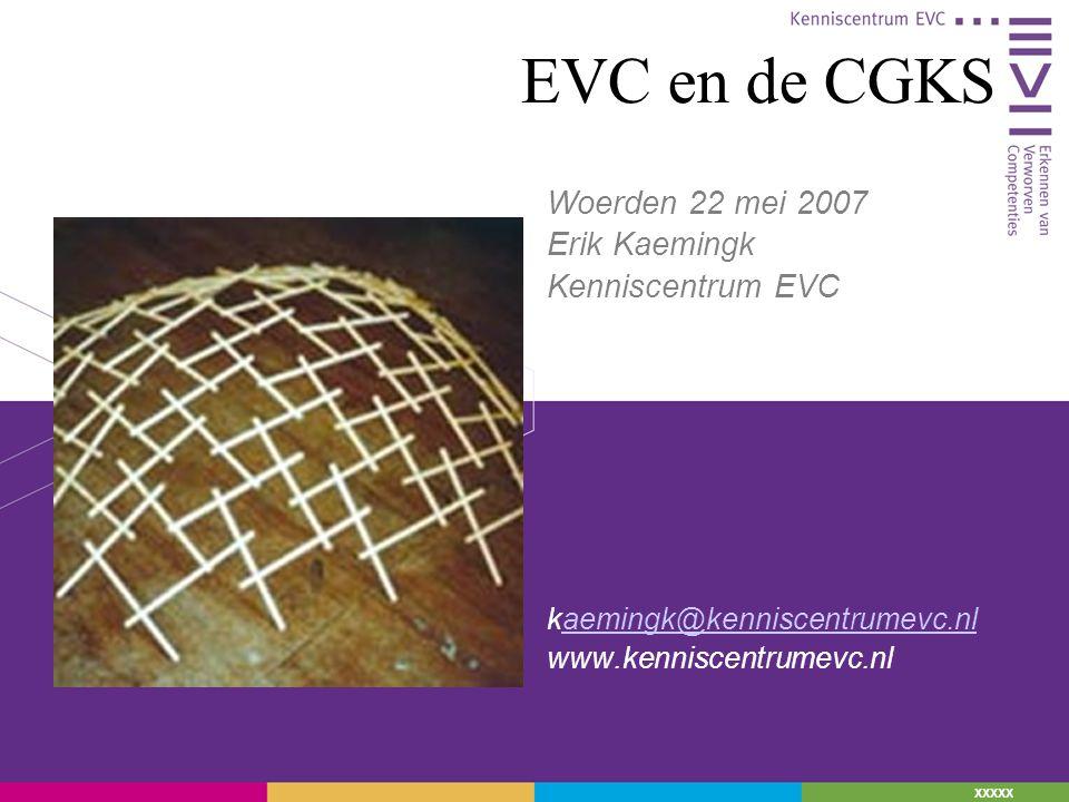 XXXXX EVC en de CGKS Woerden 22 mei 2007 Erik Kaemingk Kenniscentrum EVC kaemingk@kenniscentrumevc.nlaemingk@kenniscentrumevc.nl www.kenniscentrumevc.