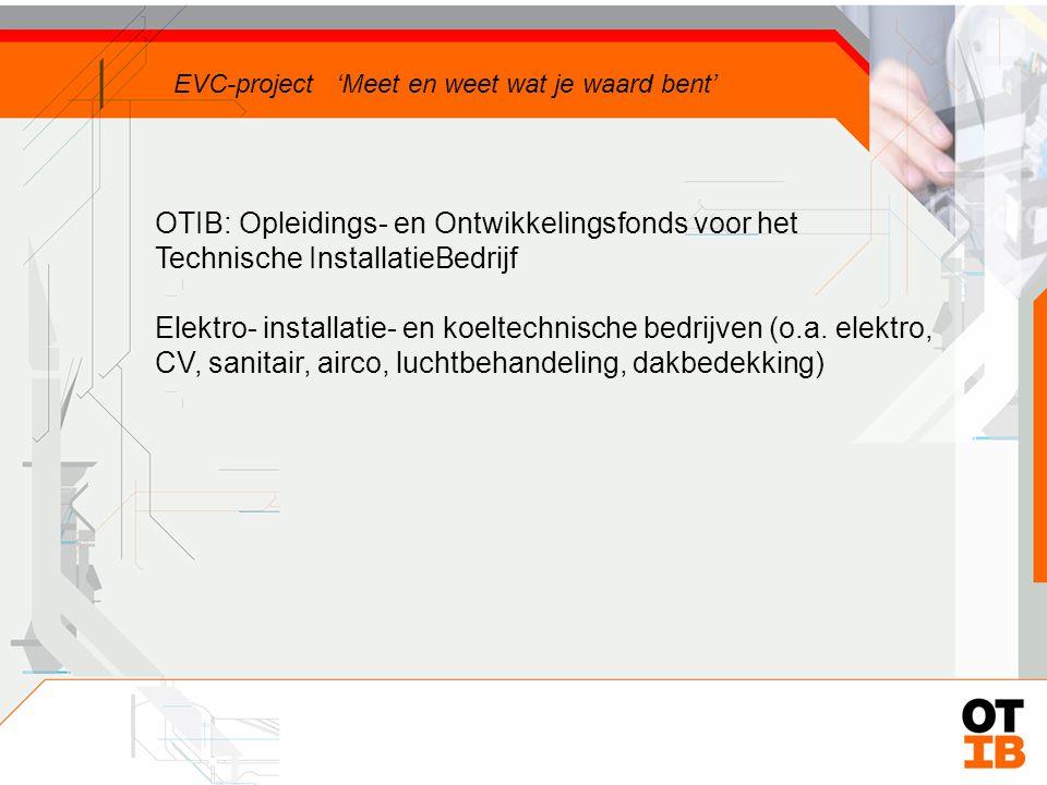 OTIB: Opleidings- en Ontwikkelingsfonds voor het Technische InstallatieBedrijf EVC-project 'Meet en weet wat je waard bent'