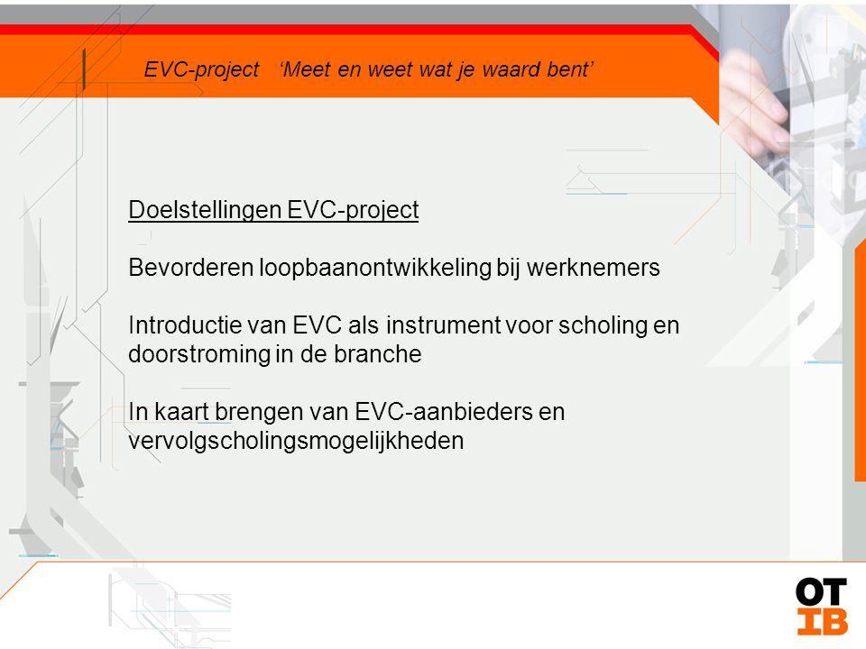 Doelstellingen EVC-project Bevorderen loopbaanontwikkeling bij werknemers Introductie van EVC als instrument voor scholing en doorstroming in de branche EVC-project 'Meet en weet wat je waard bent'