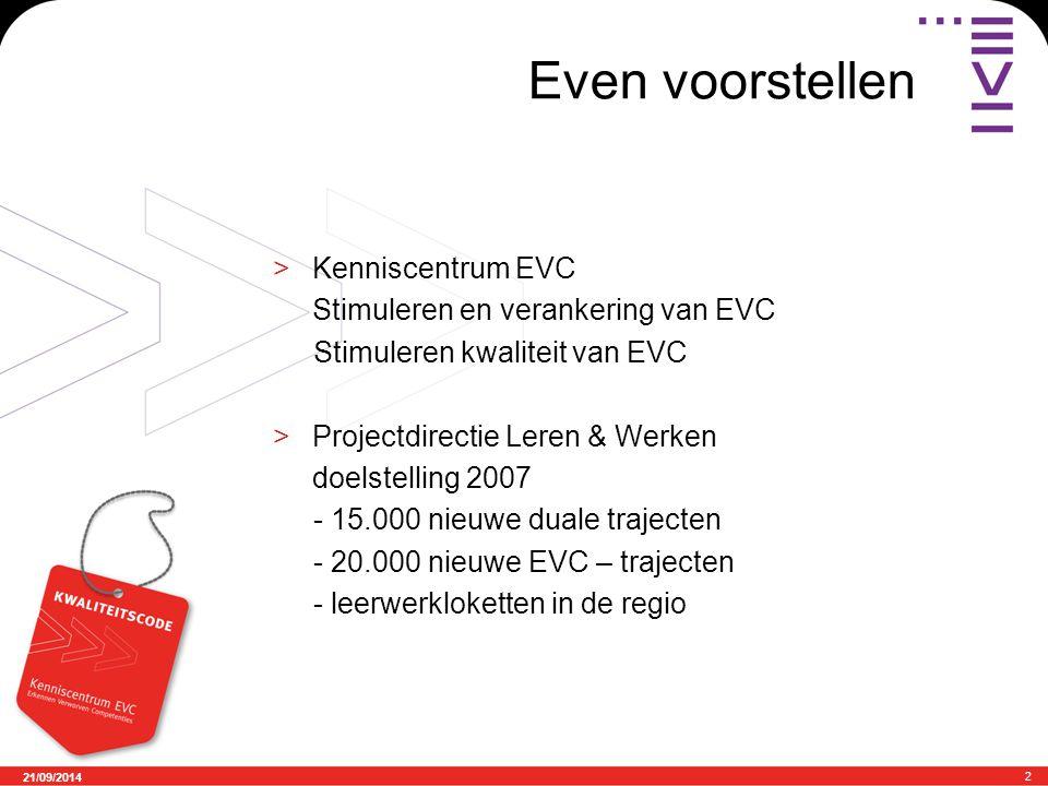 21/09/2014 2 Even voorstellen >Kenniscentrum EVC Stimuleren en verankering van EVC Stimuleren kwaliteit van EVC >Projectdirectie Leren & Werken doelst