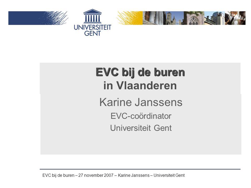 EVC bij de buren – 27 november 2007 – Karine Janssens – Universiteit Gent EVC in Vlaanderen EVC in het Hoger Onderwijs ‣ Wetgeving, start september 2005 EVC op de arbeidsmarkt: Ervaringsbewijs ‣ Wetgeving, start juni 2006 EVC in de 'sociale' sector ‣ Projecten EVC in het bedrijsleven ‣ Experimenten