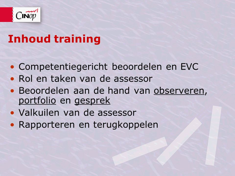 Inhoud training Competentiegericht beoordelen en EVC Rol en taken van de assessor Beoordelen aan de hand van observeren, portfolio en gesprek Valkuile