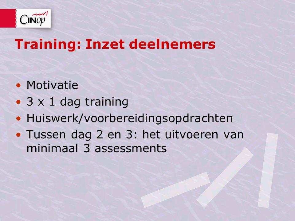 Training: Inzet deelnemers Motivatie 3 x 1 dag training Huiswerk/voorbereidingsopdrachten Tussen dag 2 en 3: het uitvoeren van minimaal 3 assessments