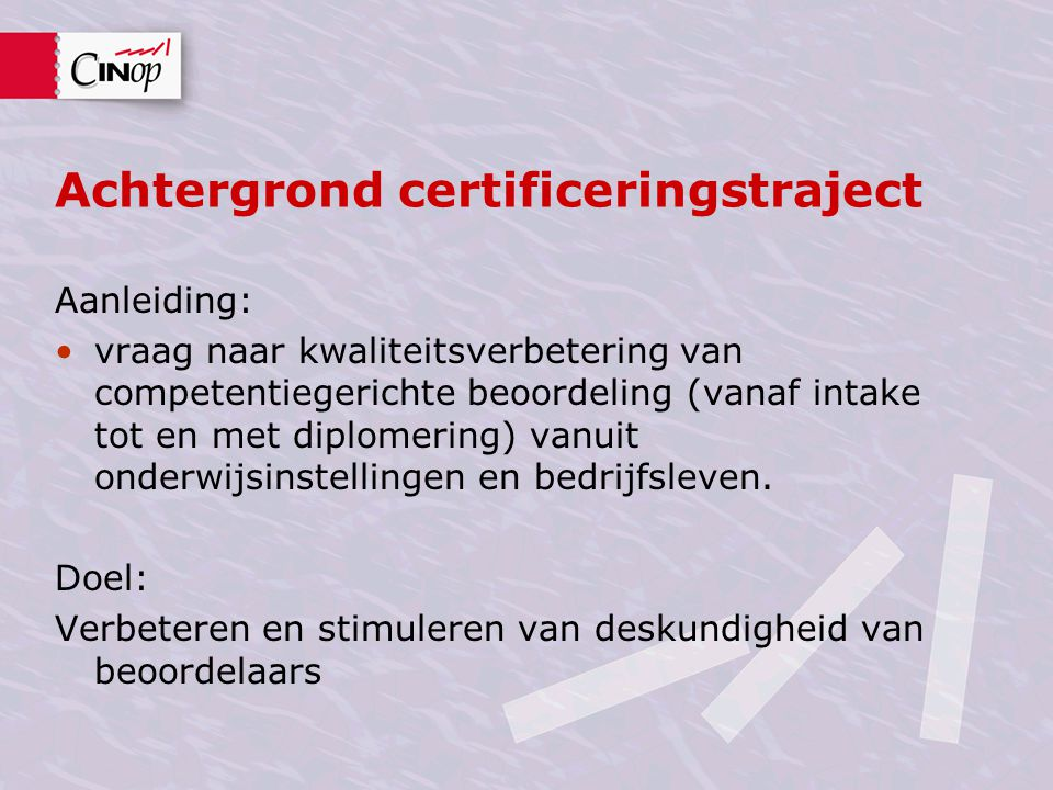 Achtergrond certificeringstraject Aanleiding: vraag naar kwaliteitsverbetering van competentiegerichte beoordeling (vanaf intake tot en met diplomering) vanuit onderwijsinstellingen en bedrijfsleven.