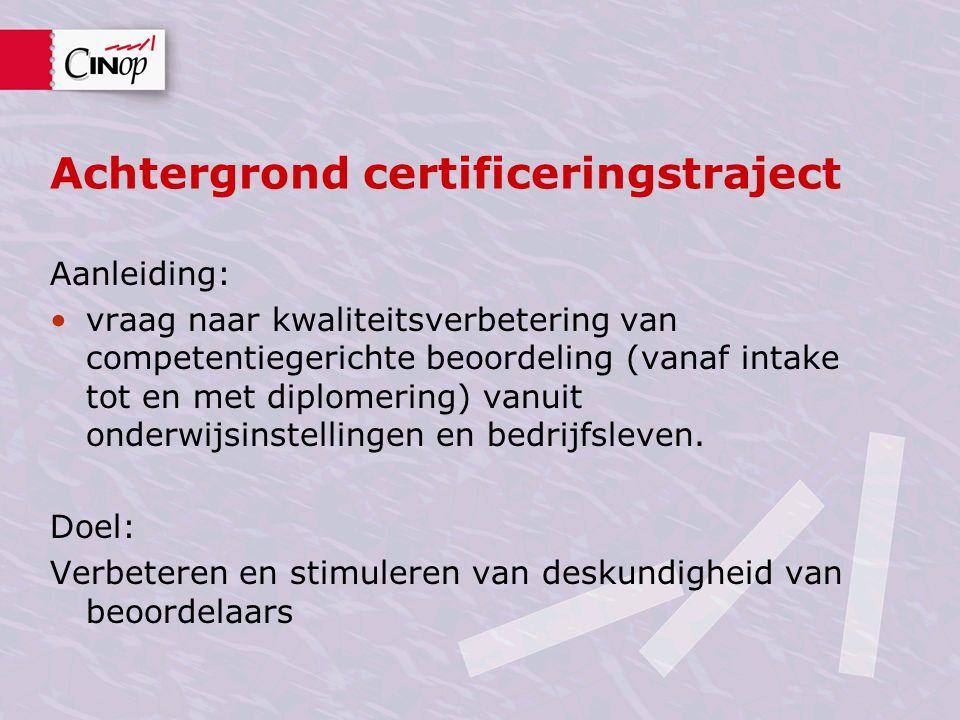 Achtergrond certificeringstraject Aanleiding: vraag naar kwaliteitsverbetering van competentiegerichte beoordeling (vanaf intake tot en met diplomerin