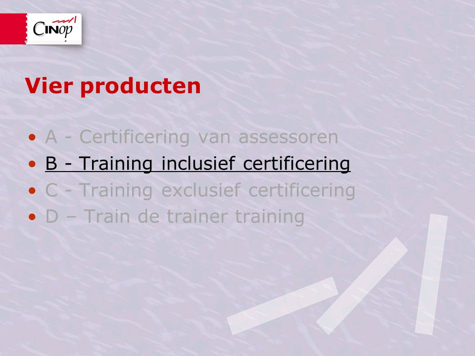 Vier producten A - Certificering van assessoren B - Training inclusief certificering C - Training exclusief certificering D – Train de trainer training