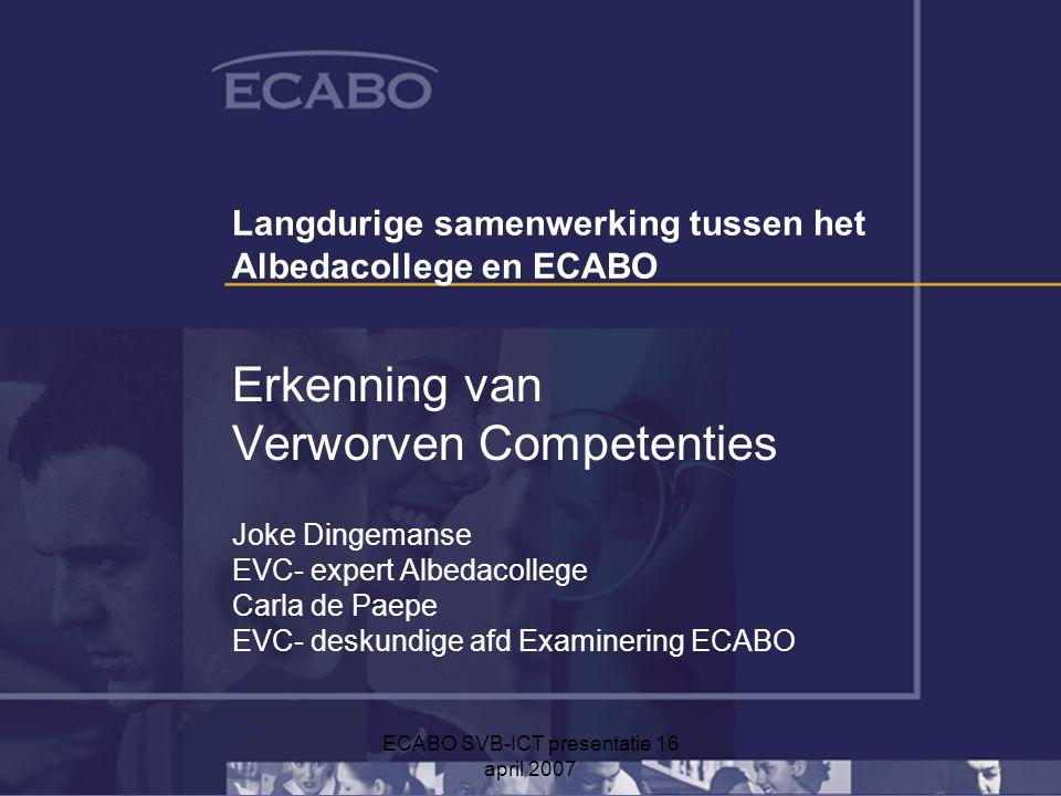 ECABO SVB-ICT presentatie 16 april 2007 Langdurige samenwerking tussen het Albedacollege en ECABO Erkenning van Verworven Competenties Joke Dingemanse EVC- expert Albedacollege Carla de Paepe EVC- deskundige afd Examinering ECABO