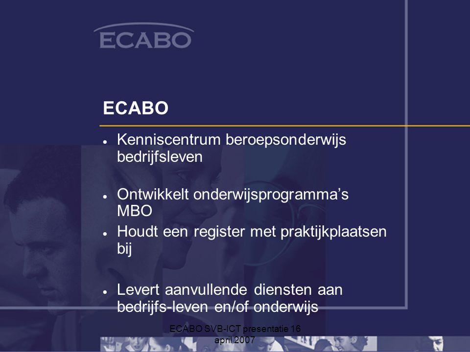 ECABO SVB-ICT presentatie 16 april 2007 ECABO  Kenniscentrum beroepsonderwijs bedrijfsleven  Ontwikkelt onderwijsprogramma's MBO  Houdt een register met praktijkplaatsen bij  Levert aanvullende diensten aan bedrijfs-leven en/of onderwijs