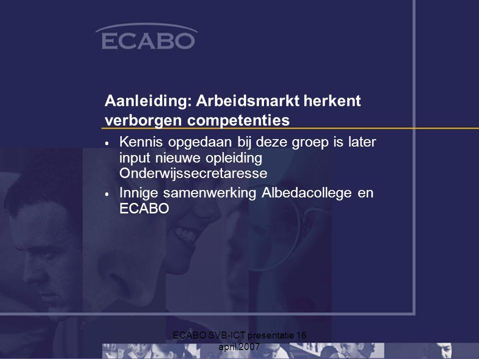 ECABO SVB-ICT presentatie 16 april 2007 Aanleiding: Arbeidsmarkt herkent verborgen competenties  Kennis opgedaan bij deze groep is later input nieuwe opleiding Onderwijssecretaresse  Innige samenwerking Albedacollege en ECABO