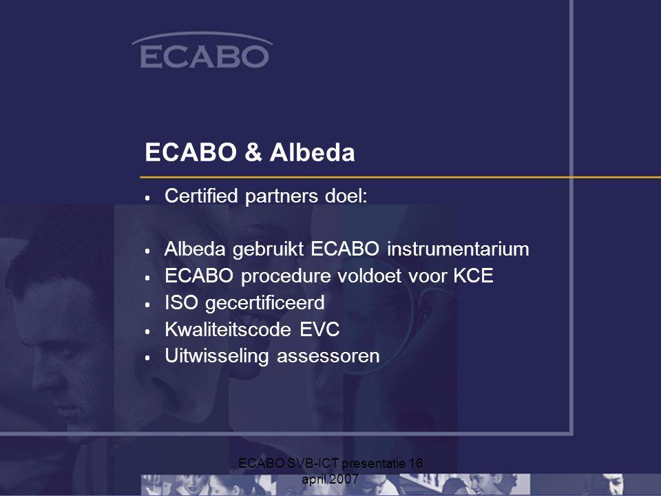 ECABO SVB-ICT presentatie 16 april 2007 ECABO & Albeda  Certified partners doel:  Albeda gebruikt ECABO instrumentarium  ECABO procedure voldoet voor KCE  ISO gecertificeerd  Kwaliteitscode EVC  Uitwisseling assessoren