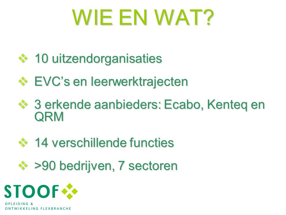 WIE EN WAT?  10 uitzendorganisaties  EVC's en leerwerktrajecten  3 erkende aanbieders: Ecabo, Kenteq en QRM  14 verschillende functies  >90 bedri