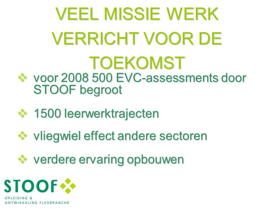 VEEL MISSIE WERK VERRICHT VOOR DE TOEKOMST  voor 2008 500 EVC-assessments door STOOF begroot  1500 leerwerktrajecten  vliegwiel effect andere sectoren  verdere ervaring opbouwen