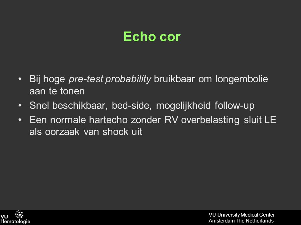 VU University Medical Center Amsterdam The Netherlands Echo cor Bij hoge pre-test probability bruikbaar om longembolie aan te tonen Snel beschikbaar, bed-side, mogelijkheid follow-up Een normale hartecho zonder RV overbelasting sluit LE als oorzaak van shock uit