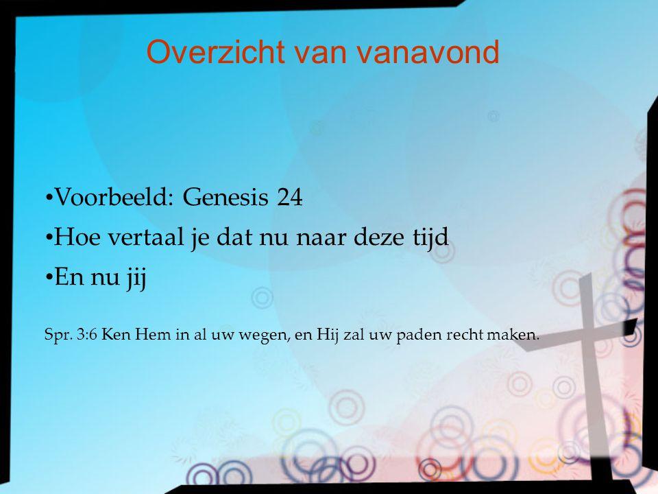 Voorbeeld: Genesis 24 Hoe vertaal je dat nu naar deze tijd En nu jij Spr.