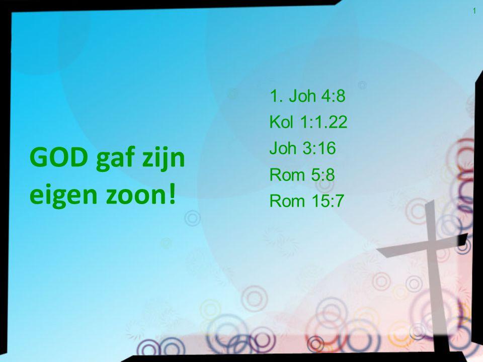GOD gaf zijn eigen zoon! 1 1. Joh 4:8 Kol 1:1.22 Joh 3:16 Rom 5:8 Rom 15:7