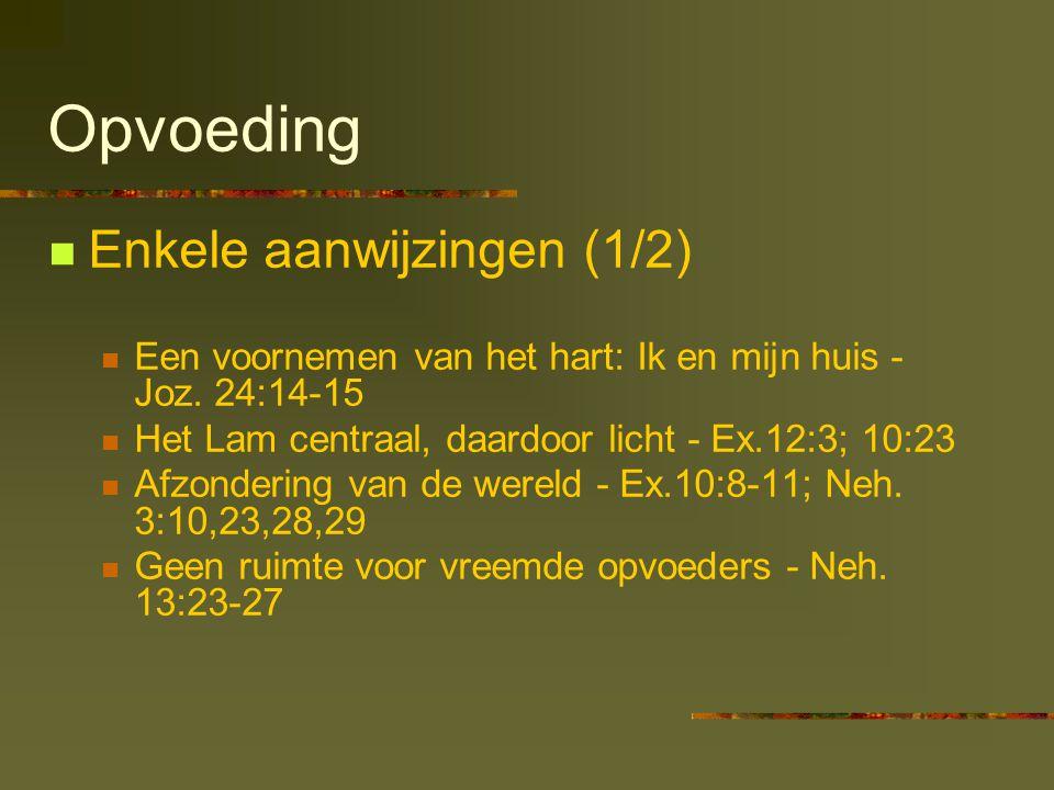 Opvoeding Enkele aanwijzingen (1/2) Een voornemen van het hart: Ik en mijn huis - Joz. 24:14-15 Het Lam centraal, daardoor licht - Ex.12:3; 10:23 Afzo