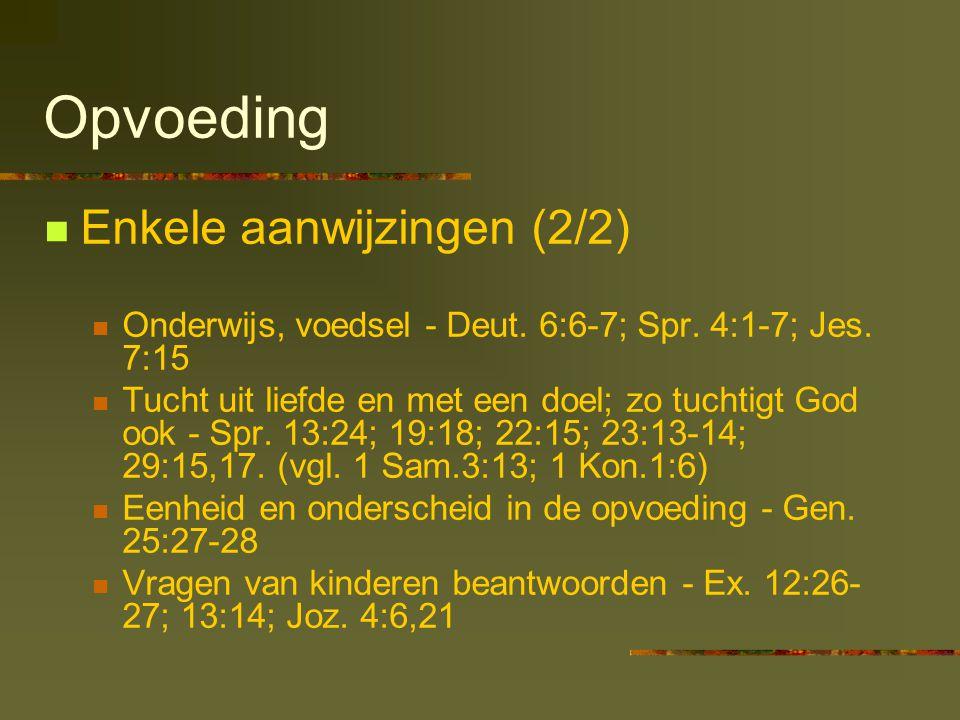 Opvoeding Enkele aanwijzingen (2/2) Onderwijs, voedsel - Deut. 6:6-7; Spr. 4:1-7; Jes. 7:15 Tucht uit liefde en met een doel; zo tuchtigt God ook - Sp