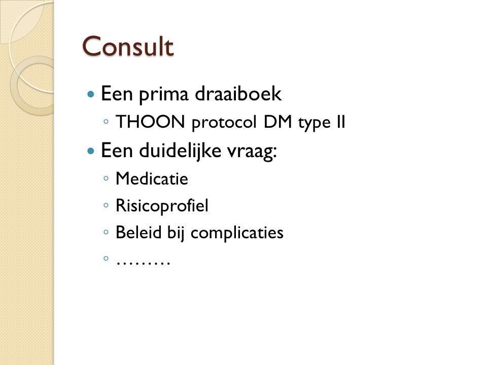 Consult Een prima draaiboek ◦ THOON protocol DM type II Een duidelijke vraag: ◦ Medicatie ◦ Risicoprofiel ◦ Beleid bij complicaties ◦ ………
