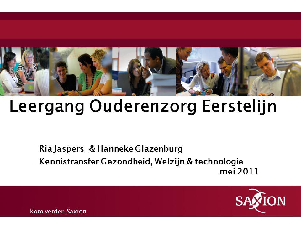 Kom verder. Saxion. Leergang Ouderenzorg Eerstelijn Ria Jaspers & Hanneke Glazenburg Kennistransfer Gezondheid, Welzijn & technologie mei 2011