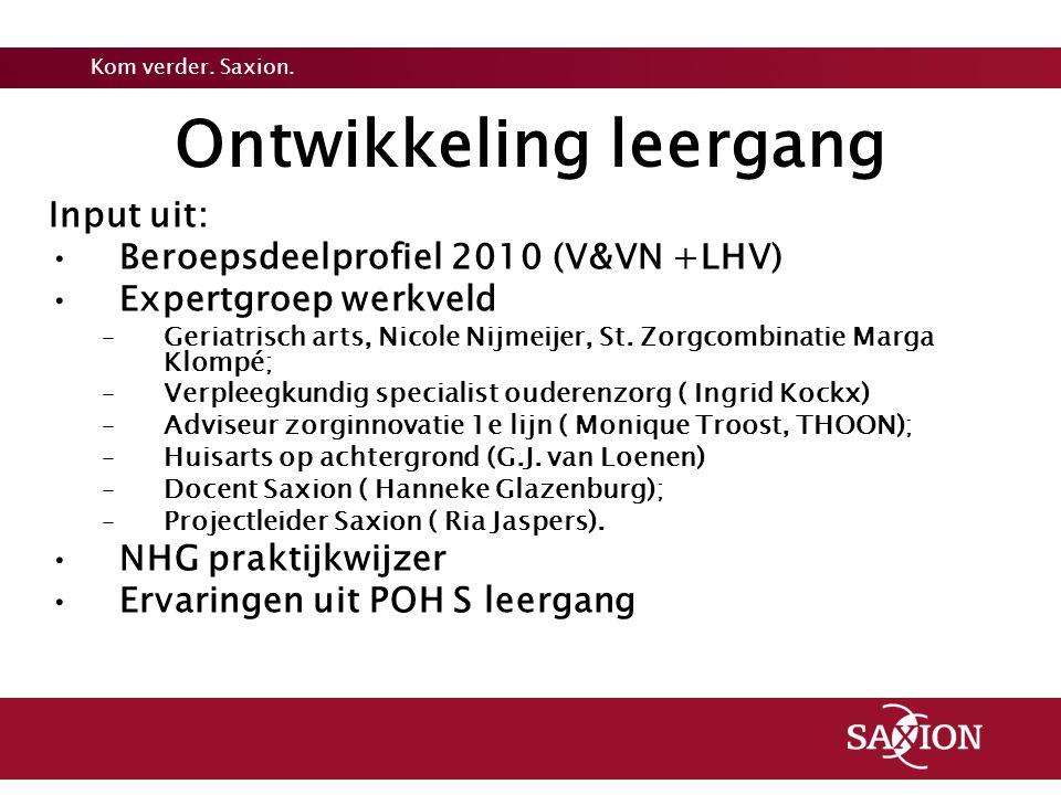 Kom verder. Saxion. Ontwikkeling leergang Input uit: Beroepsdeelprofiel 2010 (V&VN +LHV) Expertgroep werkveld –Geriatrisch arts, Nicole Nijmeijer, St.
