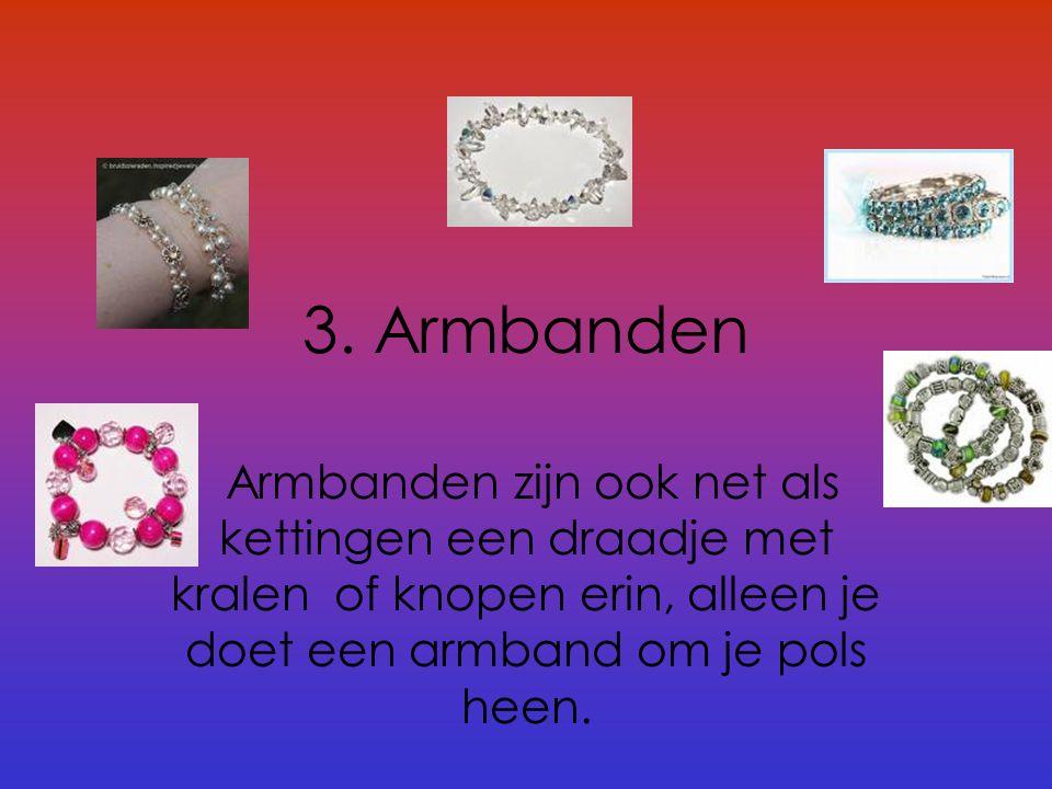 3. Armbanden Armbanden zijn ook net als kettingen een draadje met kralen of knopen erin, alleen je doet een armband om je pols heen.