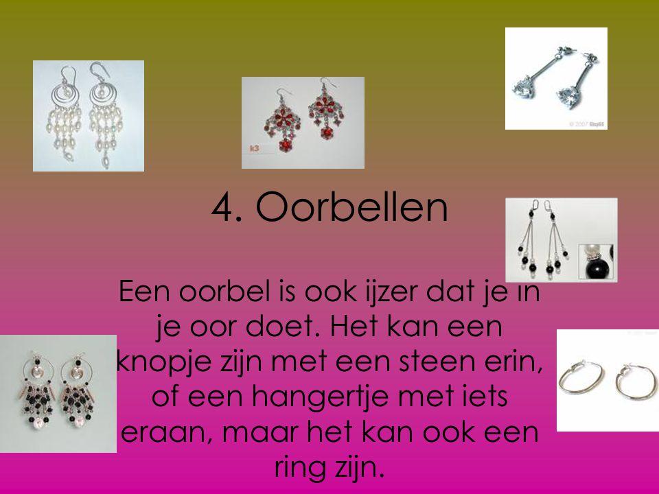 4. Oorbellen Een oorbel is ook ijzer dat je in je oor doet. Het kan een knopje zijn met een steen erin, of een hangertje met iets eraan, maar het kan