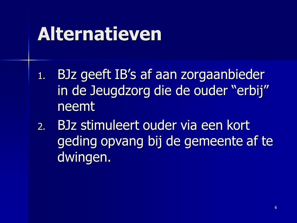 """6 Alternatieven 1. BJz geeft IB's af aan zorgaanbieder in de Jeugdzorg die de ouder """"erbij"""" neemt 2. BJz stimuleert ouder via een kort geding opvang b"""