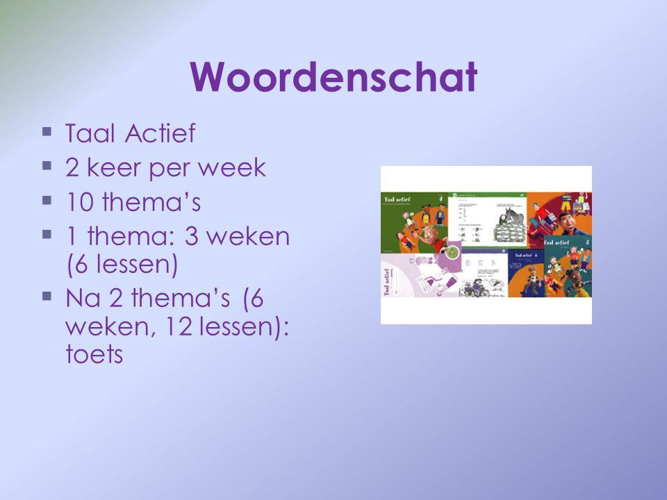 Woordenschat   Taal Actief   2 keer per week   10 thema's   1 thema: 3 weken (6 lessen)   Na 2 thema's (6 weken, 12 lessen): toets