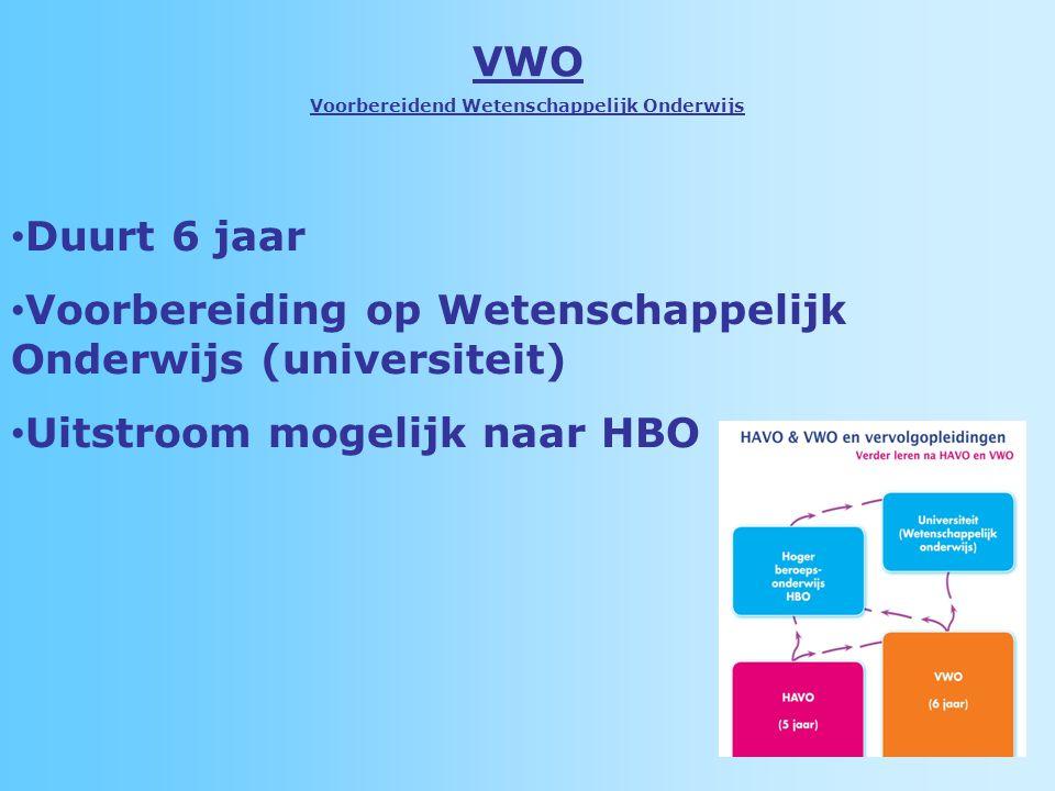 VWO Voorbereidend Wetenschappelijk Onderwijs Duurt 6 jaar Voorbereiding op Wetenschappelijk Onderwijs (universiteit) Uitstroom mogelijk naar HBO