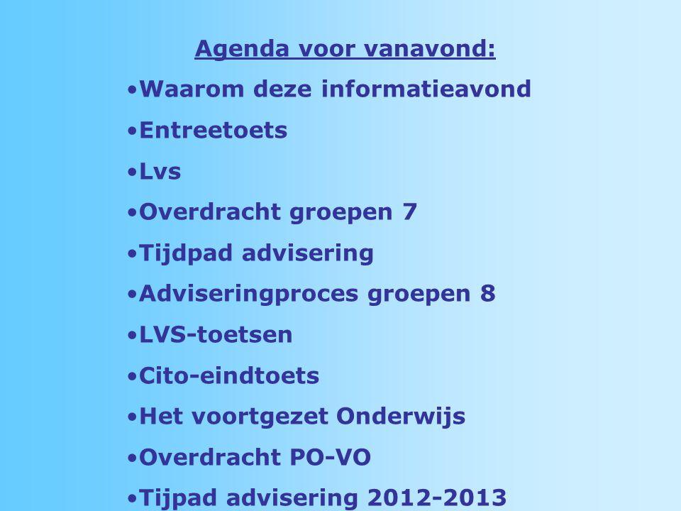 Agenda voor vanavond: Waarom deze informatieavond Entreetoets Lvs Overdracht groepen 7 Tijdpad advisering Adviseringproces groepen 8 LVS-toetsen Cito-eindtoets Het voortgezet Onderwijs Overdracht PO-VO Tijpad advisering 2012-2013