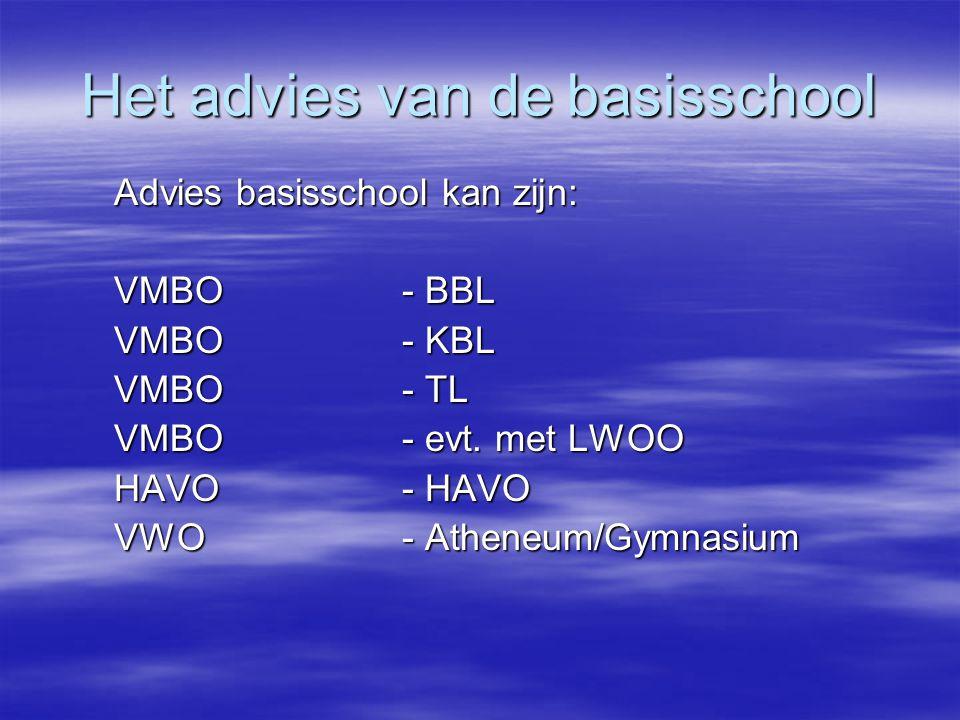 Het advies van de basisschool Advies basisschool kan zijn: VMBO - BBL VMBO - KBL VMBO - TL VMBO - evt. met LWOO HAVO- HAVO VWO- Atheneum/Gymnasium