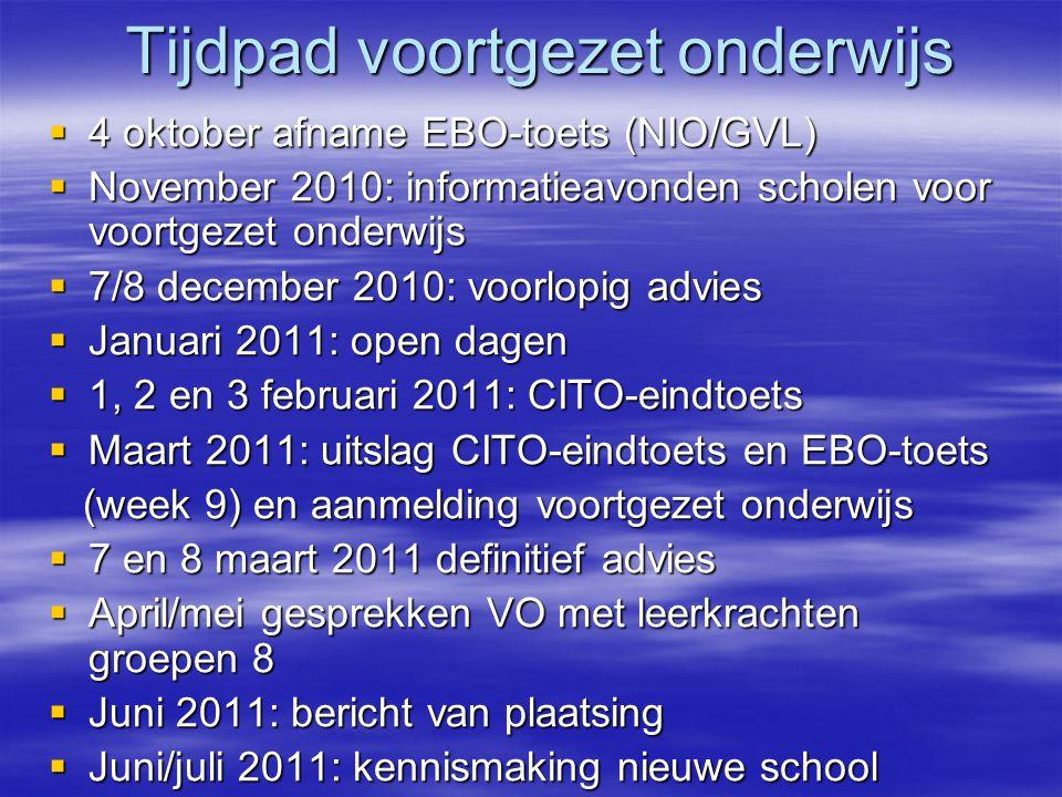 Tijdpad voortgezet onderwijs  4 oktober afname EBO-toets (NIO/GVL)  November 2010: informatieavonden scholen voor voortgezet onderwijs  7/8 decembe