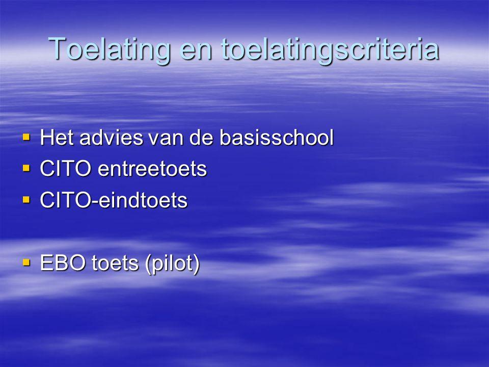 Toelating en toelatingscriteria  Het advies van de basisschool  CITO entreetoets  CITO-eindtoets  EBO toets (pilot)