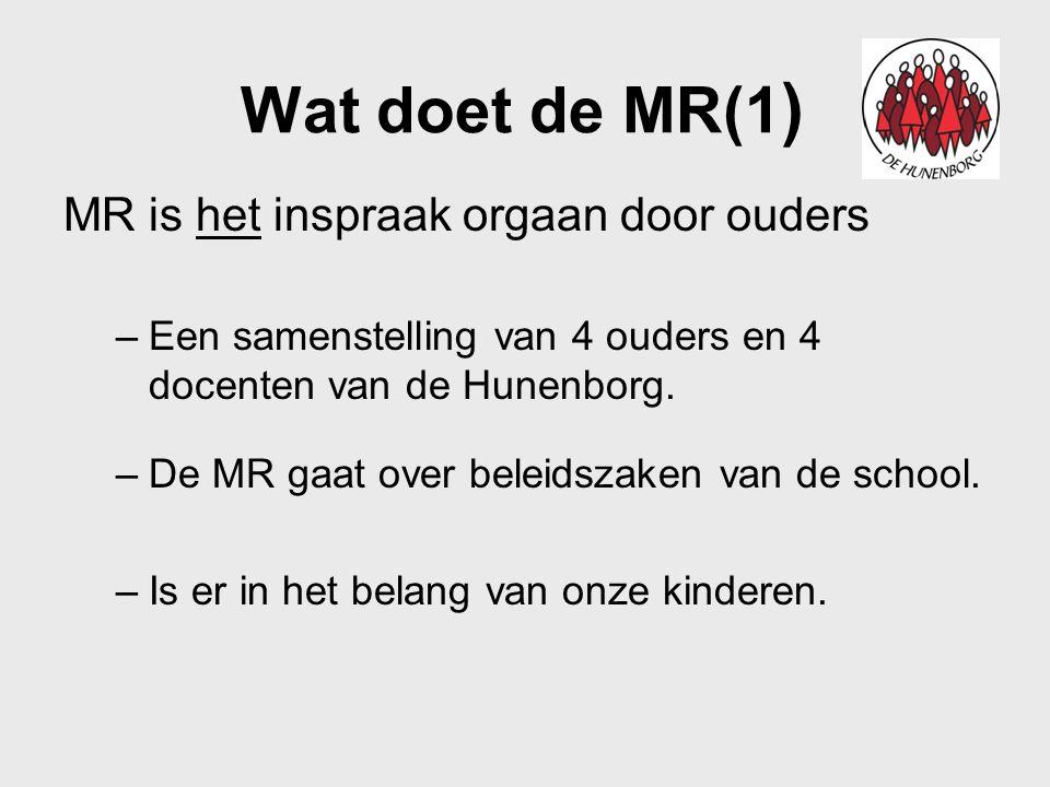 Wat doet de MR(1 ) MR is het inspraak orgaan door ouders –Een samenstelling van 4 ouders en 4 docenten van de Hunenborg. –De MR gaat over beleidszaken